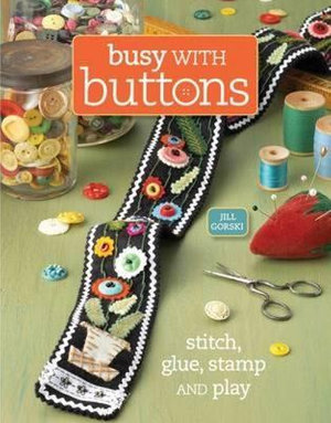 Busy with Buttons : Stitch, Glue, Stamp and Play - Jill Gorski