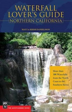 Waterfall Lover's Guide Northern California: More Than 300 Waterfalls from the North Coast to the Southern Sierra Matt Danielsson and Krissi Danielsson
