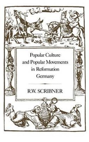 Popular Culture and Popular Movements in Reformation Germany R. W. Scribner