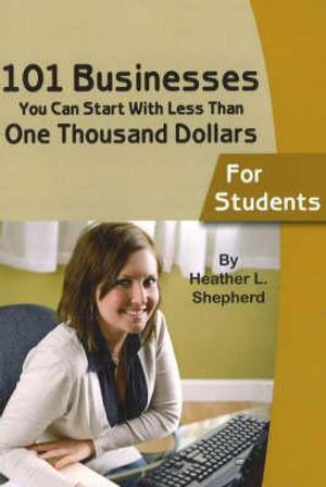 101 Businesses You Can Start With Less Than One Thousand Dollars: For Students Heather L Shepherd