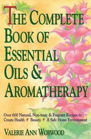 The Complete Book of Essential Oils and Aromatherapy : Over 600 Natural, Non-Toxic and Fragrant Recipes to Create Health, Beauty and a Safe Home - Valerie Ann Worwood
