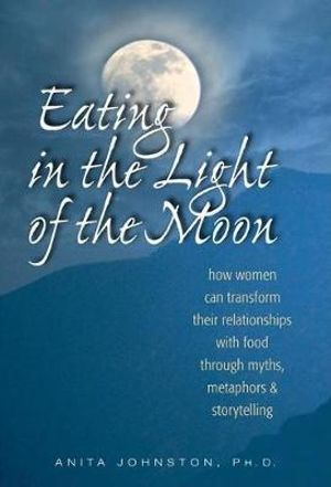 Eating in the Light of the Moon : How Women Can Transform Their Relationship with Food Through Myths, Metaphors and Storytelling - Anita Johnston