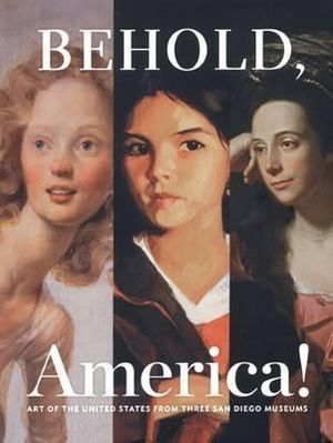 Behold, America!: Art of the United States from Three San Diego Museums Patrick McCaughey, Alexander Nemerov, Frances Pohl and Amy Galpin