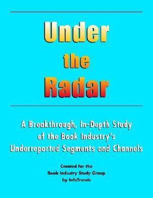 Under the Radar : A Breakthrough, In-Depth Study of the Book Industry's Underreported Segments and Channels - Inc Book Industry Study Group