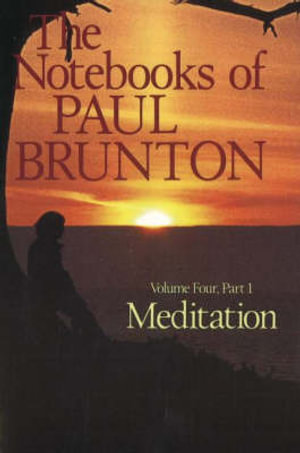 Meditation: The Notebooks of Paul Brunton, Part 1 (Volume 4) Paul Brunton