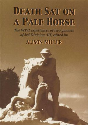 Death Sat on a Pale Horse : the WW1 Experiences of Two Gunners of 3rd Division AIF - Alison Miller