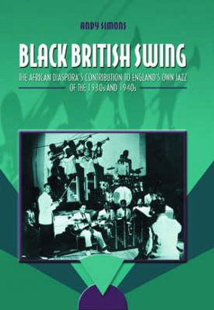 Black British Swing : The African Diaspora's Contribution to England's Own Jazz of the 1930s and 1940s - Andrew Simons