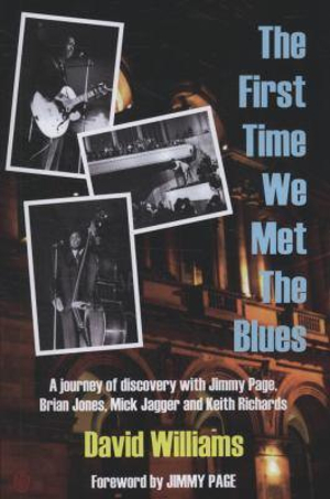 First Time We Met the Blues : A Journey of Discovery with Jimmy Page, Brian Jones, Mick Jagger and Keith Richards - David Williams