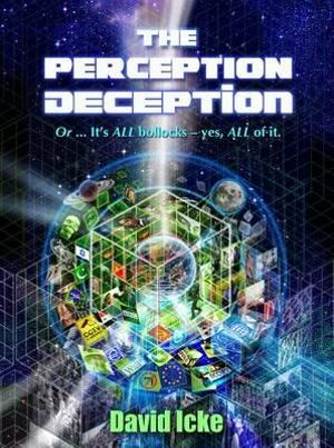 The Perception Deception : Or ... it's All Bollocks - Yes All of it: The Most Comprehensive Exposure of Human Life Ever Written - David Vaughan Icke