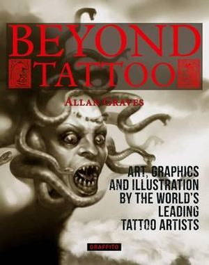 Beyond Tattoo : Art, Graphics and Illustration from the World's Leading Tattoo Artists - Allan Graves
