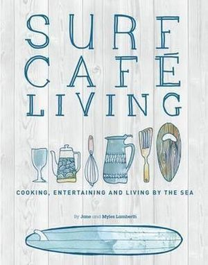 Surf Cafe Living : Cooking, Entertaining and Living by the Sea - Jane Lamberth