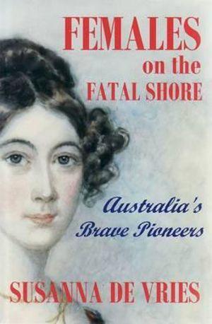 Females on the Fatal Shore - Collectors Edition : Australia's Brave Pioneers - Susanna de Vries