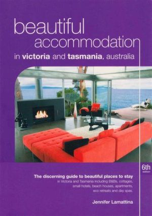 Beautiful Accommodation in Victoria and Tasmania, Australia  : The Discerning Guide to B&BS, Small Hotels and Resorts, Country Cottages, Self-contained Accommodation, Apartments, Eco Retreats and Day Spas in Victoria and Tasmania, Australia - Jenny Lamattina