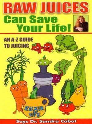 Raw Juices Can Save Your Life : An A-Z Guide to Juicing - Sandra Cabot