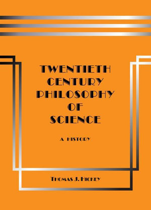 Twentieth-Century Philosophy of Science : A History - Thomas J. Hickey