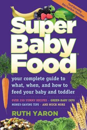 Super Baby Food : Your Complete Guide to What, When & How to Feed Your Baby & Toddler - Ruth Yaron