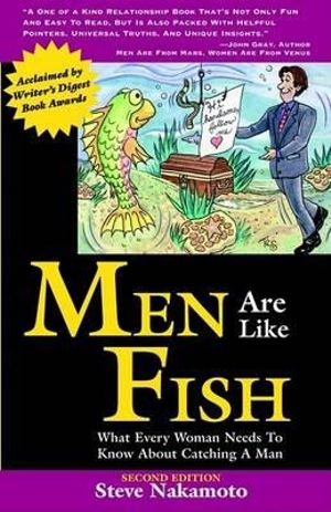 Men Are Like Fish: What Every Woman Needs to Know About Catching a Man Steve Nakamoto