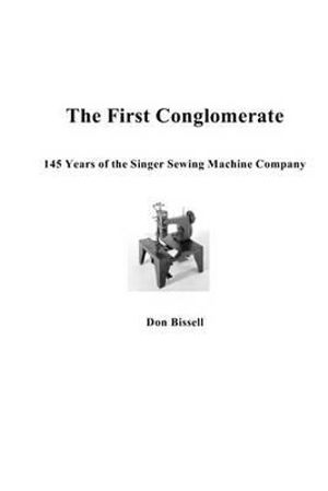 The First Conglomerate 145 Years of the Singer Sewing Machine Company Don Bissell