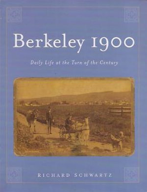 Berkeley 1900, Daily Life at the Turn of the Century Richard Schwartz and Sauda Burch