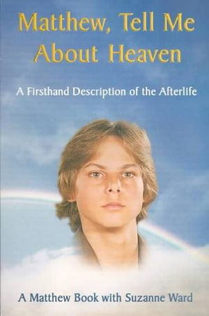 Matthew, Tell me about Heaven: A Firsthand Description of the Afterlife Suzanne Ward