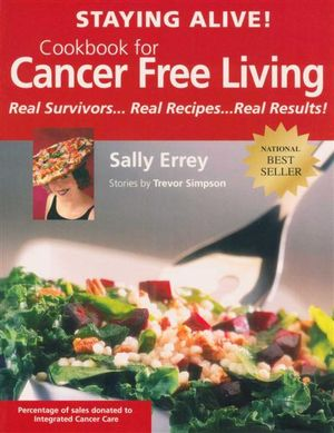 Staying Alive! Cookbook for Cancer Free Living : Real Survivors...Real Recipes...Real Results - Sally Errey
