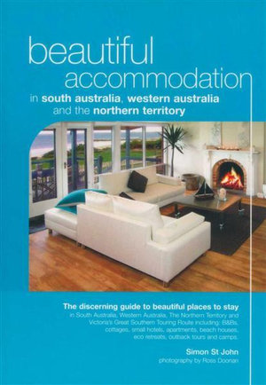 Beautiful Accommodation in South Australia, Western Australia and the Northern Territory : The Discerning Guide to Beautiful Places to Stay - Simon St. John