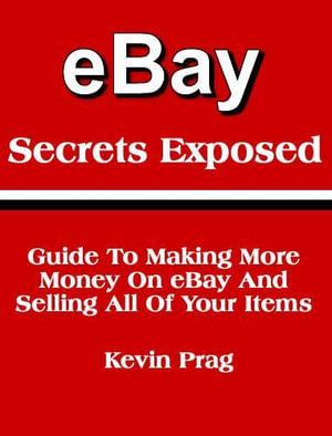 Ebay Secrets Exposed : Guide to Making More Money on eBay and Selling All of Your Items - Kevin, A Prag