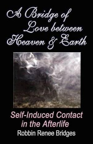 A BRIDGE OF LOVE BETWEEN HEAVEN AND EARTH: Self-Induced Contact in the Afterlife Robbin Renee Bridges