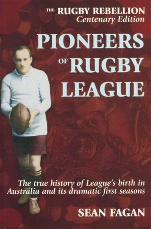 Pioneers of Rugby League : The True History of League's Birth in Australia and its Dramatic First Seasons - Sean Fagan