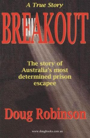 Breakout : A True Story : The Story of Australia's Most Determined Prison Escape - Doug Robinson