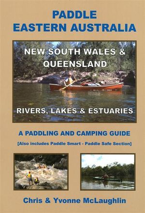 Paddle Eastern Australia : New South Wales And Queensland : Rivers, Lakes And Estuaries, A Paddling And Camping Guide - Chris McLaughlin