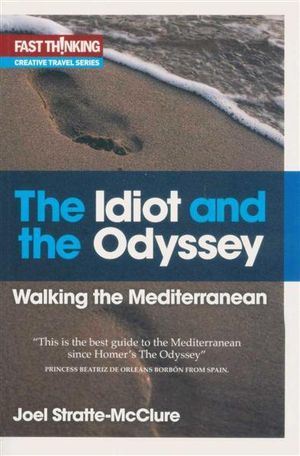 The Idiot And The Odyssey : Walking the Mediterranean - Joel Stratte-McClure