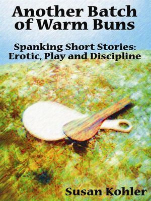 Another Batch of Warm Buns : Spanking short stories: erotic, play and discipline - Susan Kohler
