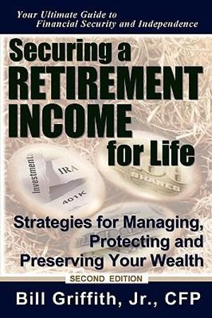 Securing a Retirement Income for Life: Strategies for Managing, Protecting and Preserving Your Wealth, 2nd Edition Bill Griffith Jr. CFP
