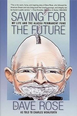 Saving for the Future: My Life and the Alaska Permanent Fund Dave Rose, Charles Wohlforth and Arliss Sturgulewski