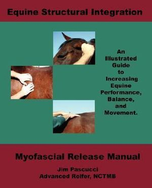 Equine Structural Integration: Myofascial Release Manual James Vincent Pascucci, Nicholas David Pascucci and Carol J Walker