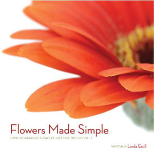 Flowers Made Simple - How to arrange flowers just for the fun of it. - Linda Estill