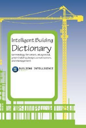Intelligent Building Dictionary : Terminology for Smart, Integrated, Green Building Design, Construction, and Management - Intelligence Group Building Intelligence Group