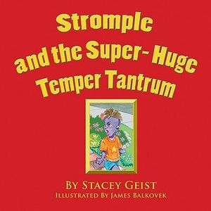 Stromple and the Super-Huge Temper Tantrum Stacey Geist and James Balkovek