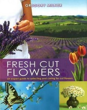 Fresh Cut Flowers : An Expert Guide to Selecting and Caring for Cut Flowers - Gregory Milner