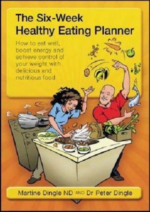 Six-Week Healthy Eating Planner : How To Eat Well, Boost Energy and Achieve Control of Your Weight... - Peter Dingle