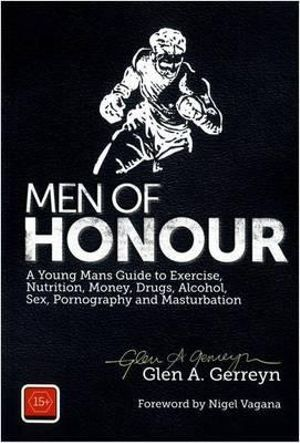 Men of Honour : A Young Man's Guide to Exercise, Nutrition, Money, Drugs and Alcohol, Sex, Pornography and Masturbation - Glen A. Gerreyn