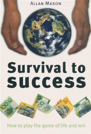 Survival to Success : How to Play the Game of Life and Win - Allan Mason