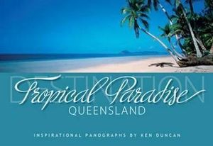 Destination Tropical Paradise Queensland : PANOGRAPHS PUBLISHING - Ken Duncan