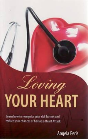 Loving Your Heart : Learn How to Recognise Your Risk Factors and Reduce Your Chances of Having a Heart Attack - Angela Peris