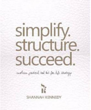 Simplify. Structure. Succeed : Modern Practical Toolkit for Life Strategy - Shannah Kennedy