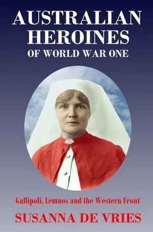 Australian Heroines of World War 1 REVISED EDITION : Gallipoli, Lemnos and the Western Front - Susanna De Vries