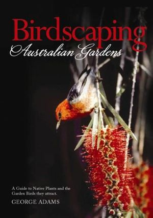 Birdscaping Australian Gardens : A Guide to Native Plants and the Garden Birds They Attract - George Adams