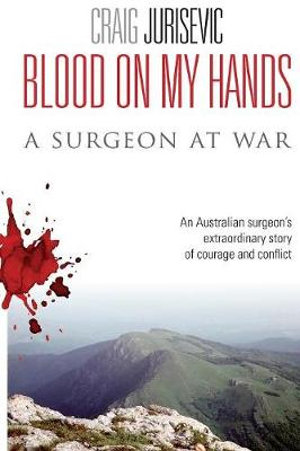 Blood on My Hands : A Surgeon at War - Craig Jurisevic