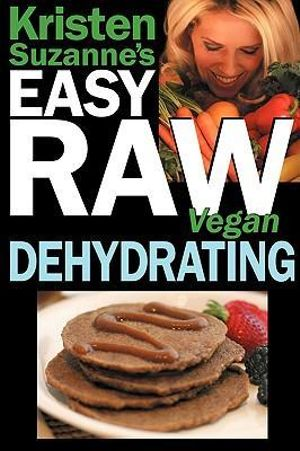 Kristen Suzanne's Easy Raw Vegan Dehydrating : Delicious & Easy Raw Food Recipes for Dehydrating Fruits, Vegetables, Nuts, Seeds, Pancakes, Crackers, Breads, Granola, Bars & Wraps - Kristen Suzanne